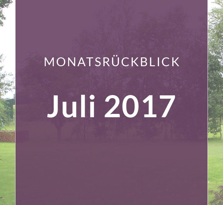 Monatsrückblick – Juli 2017