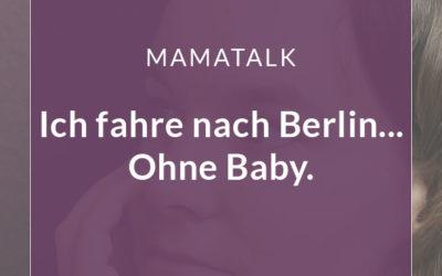 Ich fahre nach Berlin… ohne Baby. Darf ich mich freuen?