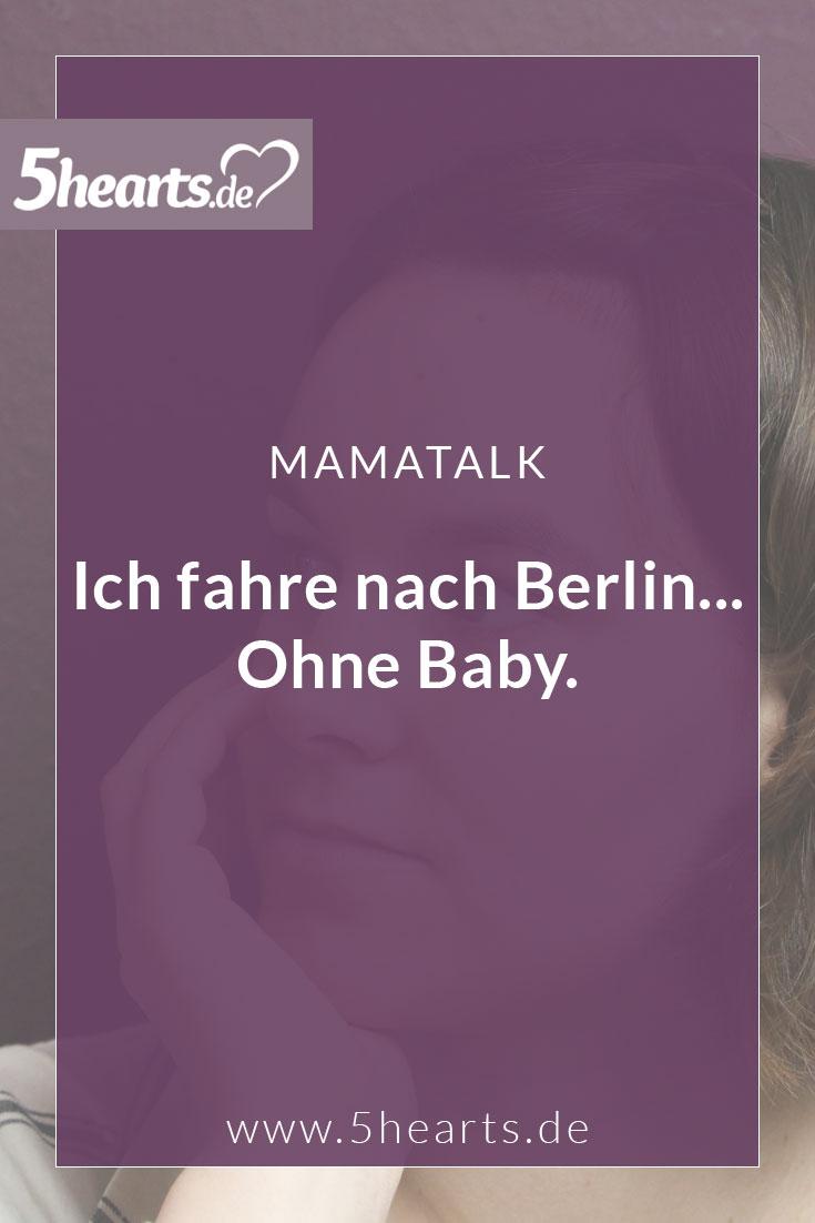 Ich fahre nach Berlin... Ohne Baby.